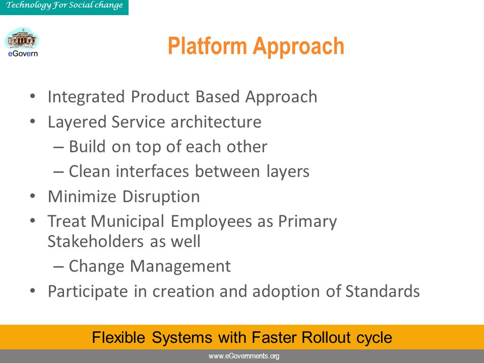 www.eGovernments.org Technology For Social change Platform Approach Integrated Product Based Approach Layered Service architecture – Build on top of e