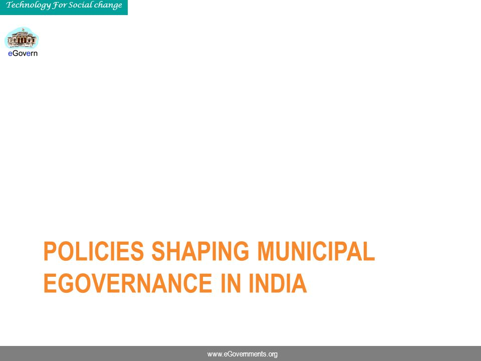 www.eGovernments.org Technology For Social change POLICIES SHAPING MUNICIPAL EGOVERNANCE IN INDIA
