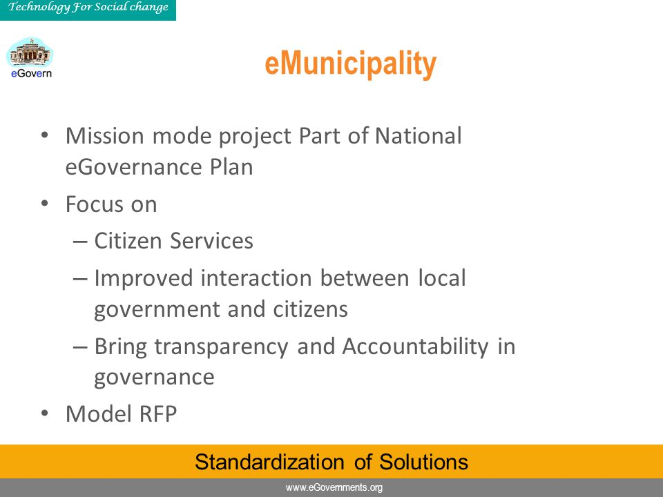 www.eGovernments.org Technology For Social change eMunicipality Mission mode project Part of National eGovernance Plan Focus on – Citizen Services – Improved interaction between local government and citizens – Bring transparency and Accountability in governance Model RFP Standardization of Solutions