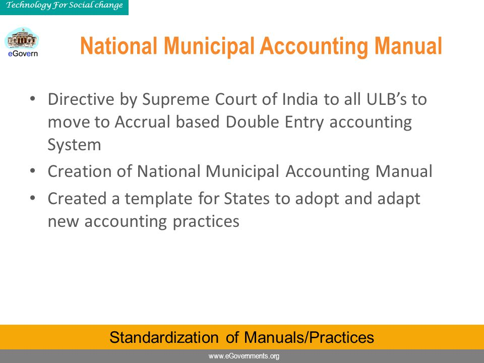 www.eGovernments.org Technology For Social change National Municipal Accounting Manual Directive by Supreme Court of India to all ULB's to move to Accrual based Double Entry accounting System Creation of National Municipal Accounting Manual Created a template for States to adopt and adapt new accounting practices Standardization of Manuals/Practices