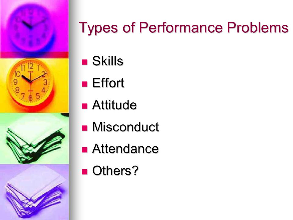 Types of Performance Problems Skills Skills Effort Effort Attitude Attitude Misconduct Misconduct Attendance Attendance Others.
