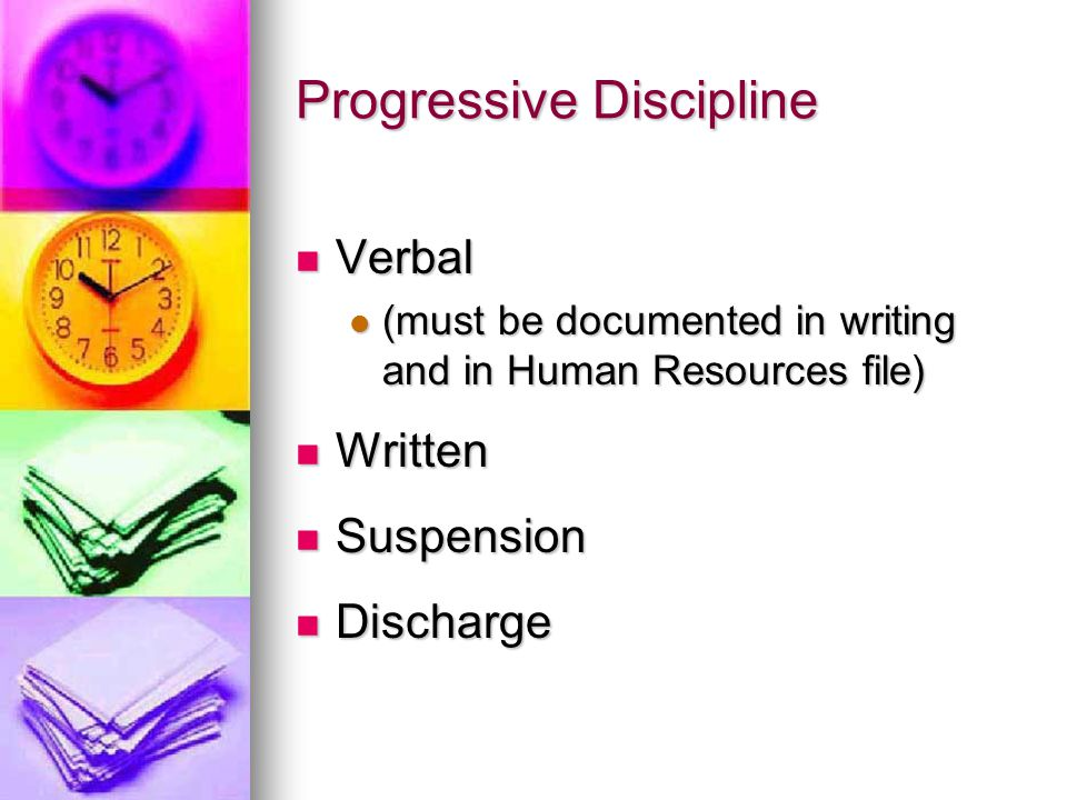 Progressive Discipline Verbal Verbal (must be documented in writing and in Human Resources file) (must be documented in writing and in Human Resources file) Written Written Suspension Suspension Discharge Discharge