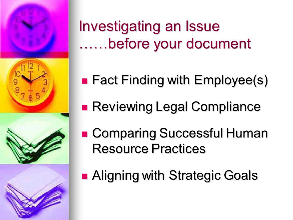 Investigating an Issue ……before your document Fact Finding with Employee(s) Fact Finding with Employee(s) Reviewing Legal Compliance Reviewing Legal Compliance Comparing Successful Human Resource Practices Comparing Successful Human Resource Practices Aligning with Strategic Goals Aligning with Strategic Goals