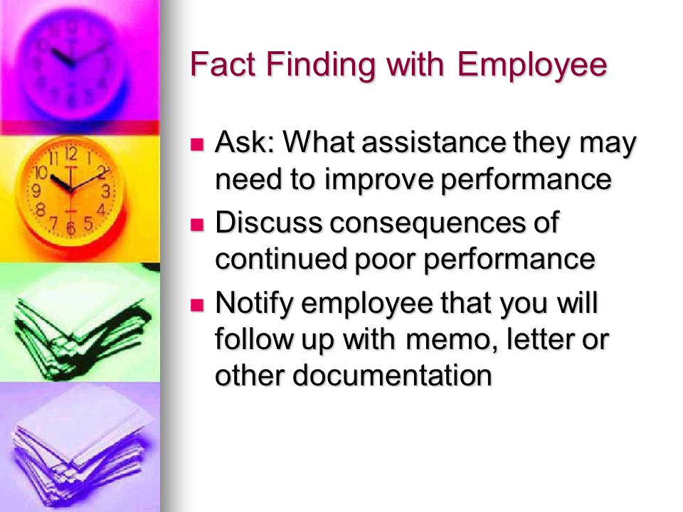 Fact Finding with Employee Ask: What assistance they may need to improve performance Ask: What assistance they may need to improve performance Discuss consequences of continued poor performance Discuss consequences of continued poor performance Notify employee that you will follow up with memo, letter or other documentation Notify employee that you will follow up with memo, letter or other documentation