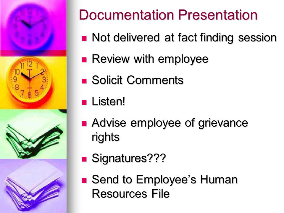 Documentation Presentation Not delivered at fact finding session Not delivered at fact finding session Review with employee Review with employee Solicit Comments Solicit Comments Listen.