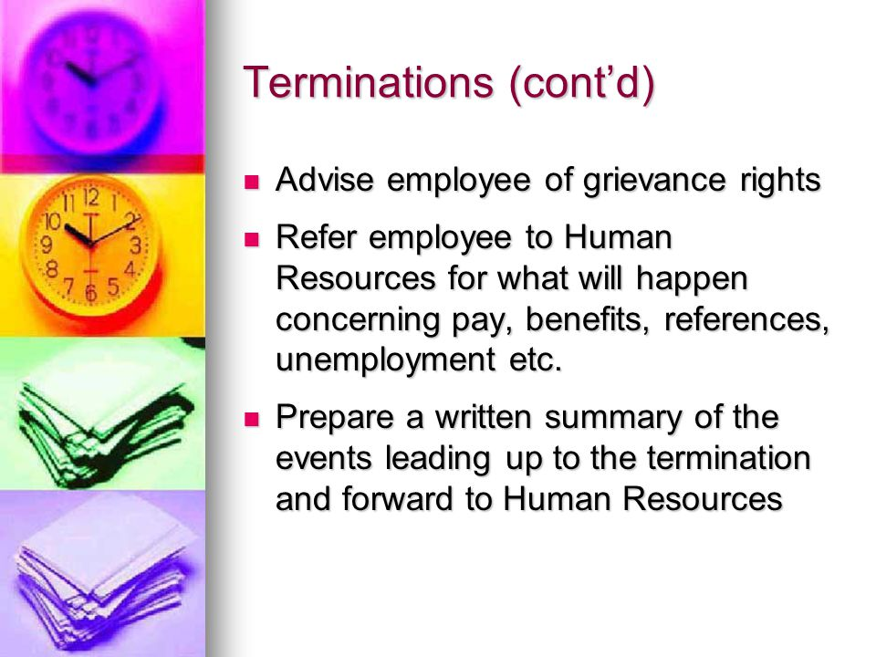 Terminations (cont'd) Advise employee of grievance rights Advise employee of grievance rights Refer employee to Human Resources for what will happen concerning pay, benefits, references, unemployment etc.