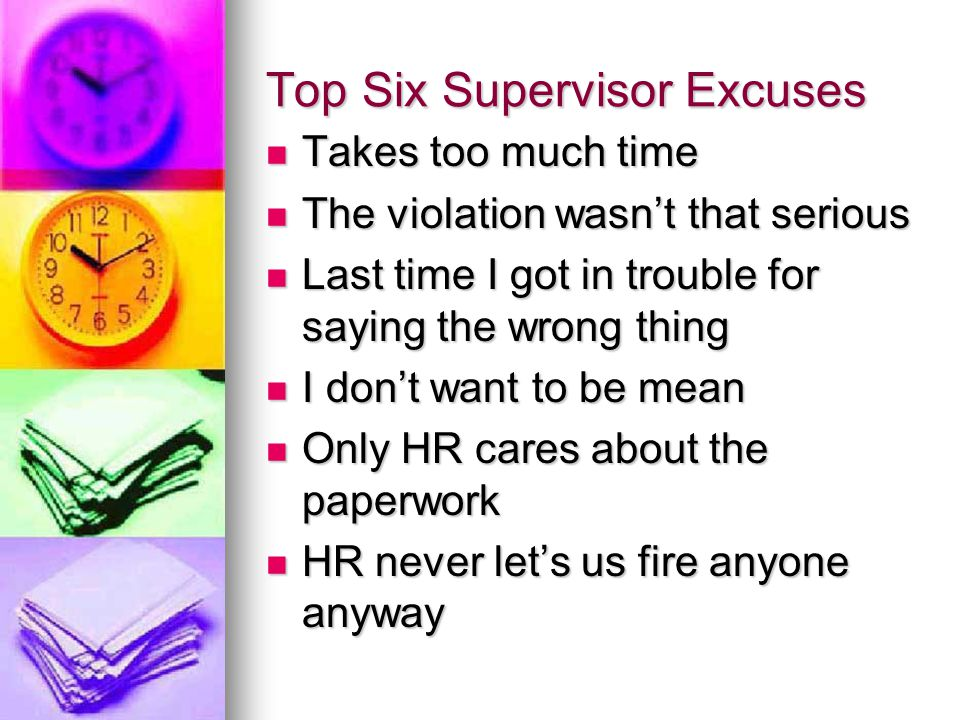 Top Six Supervisor Excuses Takes too much time Takes too much time The violation wasn't that serious The violation wasn't that serious Last time I got in trouble for saying the wrong thing Last time I got in trouble for saying the wrong thing I don't want to be mean I don't want to be mean Only HR cares about the paperwork Only HR cares about the paperwork HR never let's us fire anyone anyway HR never let's us fire anyone anyway