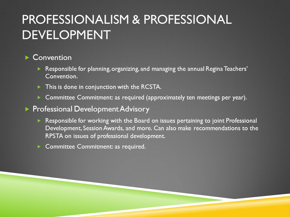 PROFESSIONALISM & PROFESSIONAL DEVELOPMENT  Convention  Responsible for planning, organizing, and managing the annual Regina Teachers' Convention.