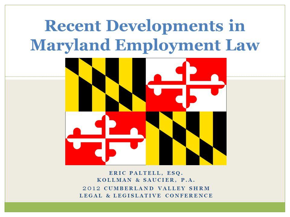 ERIC PALTELL, ESQ. KOLLMAN & SAUCIER, P.A. 2012 CUMBERLAND VALLEY SHRM LEGAL & LEGISLATIVE CONFERENCE Recent Developments in Maryland Employment Law