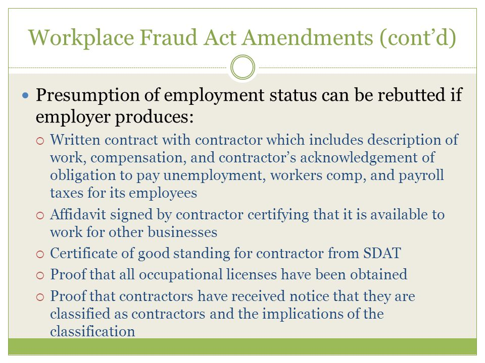 Workplace Fraud Act Amendments (cont'd) Presumption of employment status can be rebutted if employer produces:  Written contract with contractor which includes description of work, compensation, and contractor's acknowledgement of obligation to pay unemployment, workers comp, and payroll taxes for its employees  Affidavit signed by contractor certifying that it is available to work for other businesses  Certificate of good standing for contractor from SDAT  Proof that all occupational licenses have been obtained  Proof that contractors have received notice that they are classified as contractors and the implications of the classification