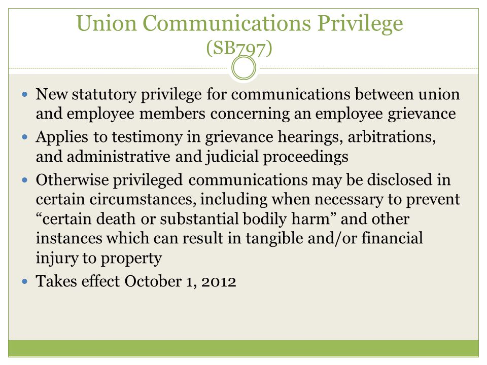 Union Communications Privilege (SB797) New statutory privilege for communications between union and employee members concerning an employee grievance Applies to testimony in grievance hearings, arbitrations, and administrative and judicial proceedings Otherwise privileged communications may be disclosed in certain circumstances, including when necessary to prevent certain death or substantial bodily harm and other instances which can result in tangible and/or financial injury to property Takes effect October 1, 2012