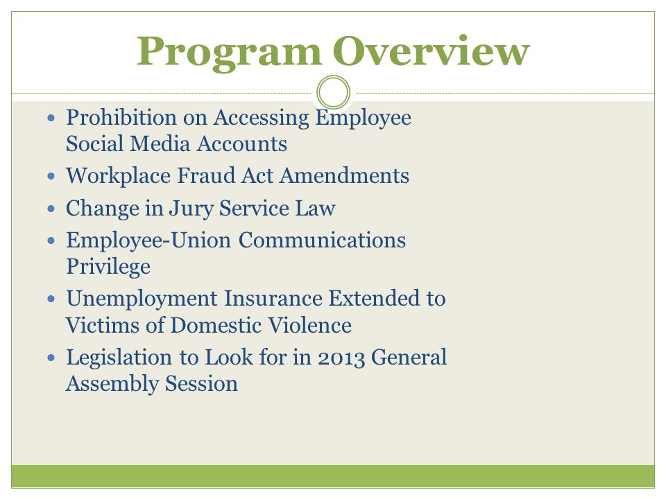 Program Overview Prohibition on Accessing Employee Social Media Accounts Workplace Fraud Act Amendments Change in Jury Service Law Employee-Union Communications Privilege Unemployment Insurance Extended to Victims of Domestic Violence Legislation to Look for in 2013 General Assembly Session