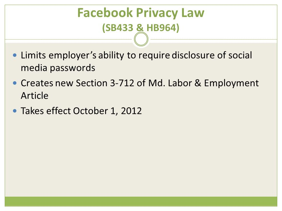 Facebook Privacy Law (SB433 & HB964) Limits employer's ability to require disclosure of social media passwords Creates new Section 3-712 of Md.