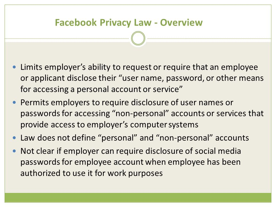 Facebook Privacy Law - Overview Limits employer's ability to request or require that an employee or applicant disclose their user name, password, or other means for accessing a personal account or service Permits employers to require disclosure of user names or passwords for accessing non-personal accounts or services that provide access to employer's computer systems Law does not define personal and non-personal accounts Not clear if employer can require disclosure of social media passwords for employee account when employee has been authorized to use it for work purposes