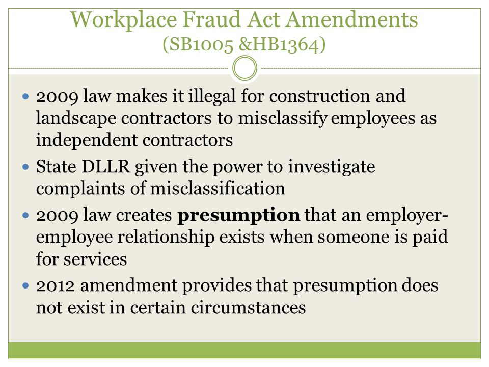 Workplace Fraud Act Amendments (SB1005 &HB1364) 2009 law makes it illegal for construction and landscape contractors to misclassify employees as independent contractors State DLLR given the power to investigate complaints of misclassification 2009 law creates presumption that an employer- employee relationship exists when someone is paid for services 2012 amendment provides that presumption does not exist in certain circumstances
