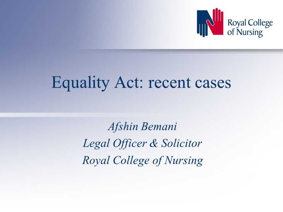 Equality Act: recent cases Afshin Bemani Legal Officer & Solicitor Royal College of Nursing