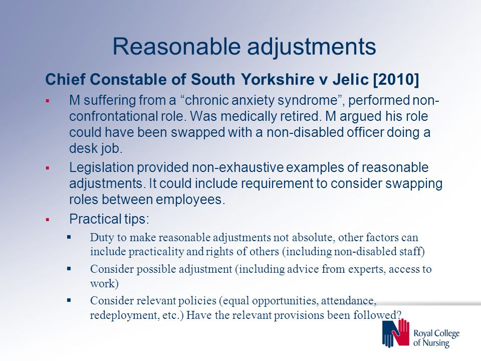 Reasonable adjustments Chief Constable of South Yorkshire v Jelic [2010]  M suffering from a chronic anxiety syndrome , performed non- confrontational role.
