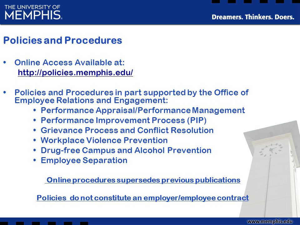Policies and Procedures Online Access Available at: http://policies.memphis.edu/ Policies and Procedures in part supported by the Office of Employee Relations and Engagement: Performance Appraisal/Performance Management Performance Improvement Process (PIP) Grievance Process and Conflict Resolution Workplace Violence Prevention Drug-free Campus and Alcohol Prevention Employee Separation Online procedures supersedes previous publications Policies do not constitute an employer/employee contract