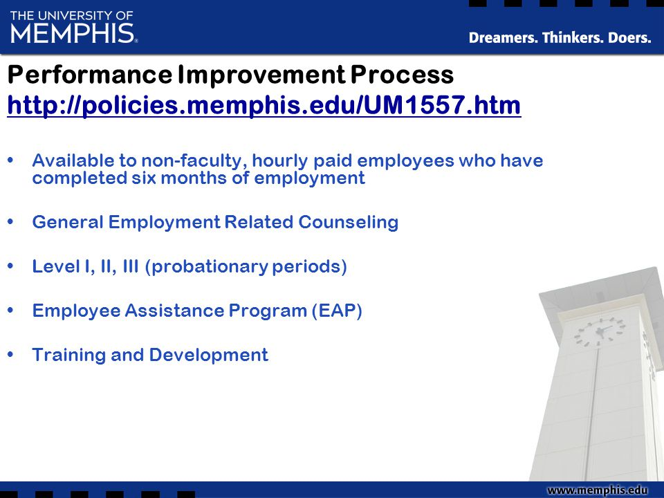 Performance Improvement Process http://policies.memphis.edu/UM1557.htm http://policies.memphis.edu/UM1557.htm Available to non-faculty, hourly paid employees who have completed six months of employment General Employment Related Counseling Level I, II, III (probationary periods) Employee Assistance Program (EAP) Training and Development