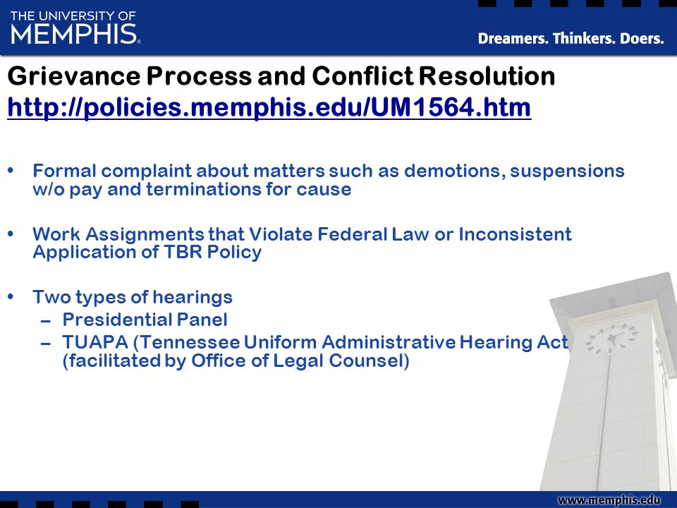 Grievance Process and Conflict Resolution http://policies.memphis.edu/UM1564.htm http://policies.memphis.edu/UM1564.htm Formal complaint about matters such as demotions, suspensions w/o pay and terminations for cause Work Assignments that Violate Federal Law or Inconsistent Application of TBR Policy Two types of hearings –Presidential Panel –TUAPA (Tennessee Uniform Administrative Hearing Act (facilitated by Office of Legal Counsel)