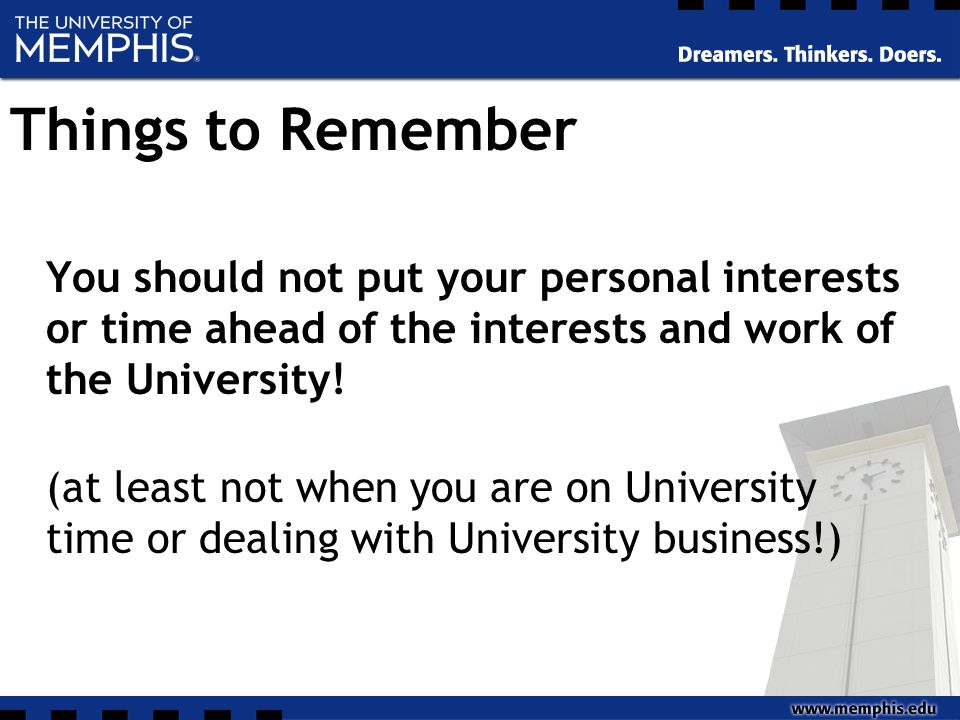 Things to Remember You should not put your personal interests or time ahead of the interests and work of the University.