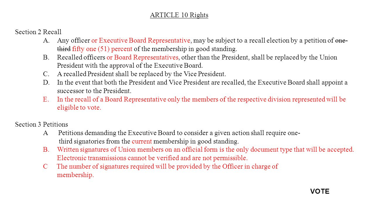 ARTICLE 10 Rights Section 2Recall A.Any officer or Executive Board Representative, may be subject to a recall election by a petition of one- third fifty one (51) percent of the membership in good standing.