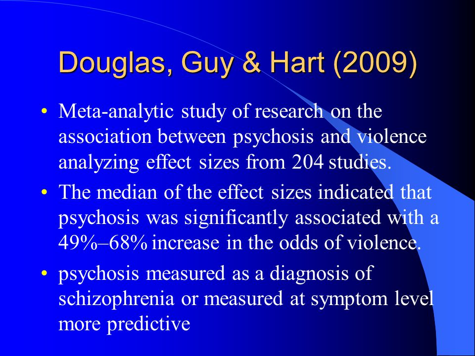 Douglas, Guy & Hart (2009) Meta-analytic study of research on the association between psychosis and violence analyzing effect sizes from 204 studies.