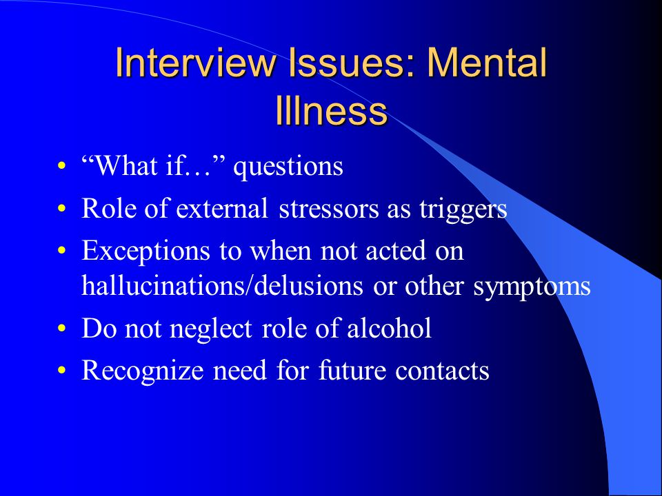 Interview Issues: Mental Illness What if… questions Role of external stressors as triggers Exceptions to when not acted on hallucinations/delusions or other symptoms Do not neglect role of alcohol Recognize need for future contacts