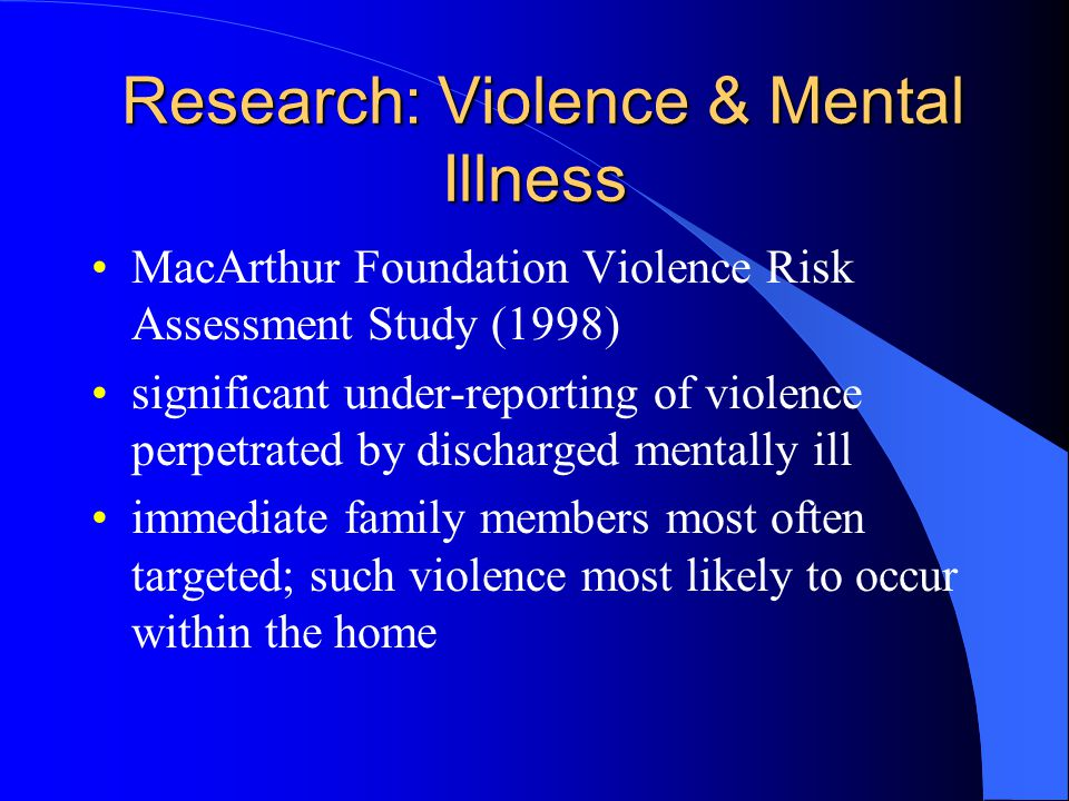 Research: Violence & Mental Illness Research: Violence & Mental Illness MacArthur Foundation Violence Risk Assessment Study (1998) significant under-reporting of violence perpetrated by discharged mentally ill immediate family members most often targeted; such violence most likely to occur within the home