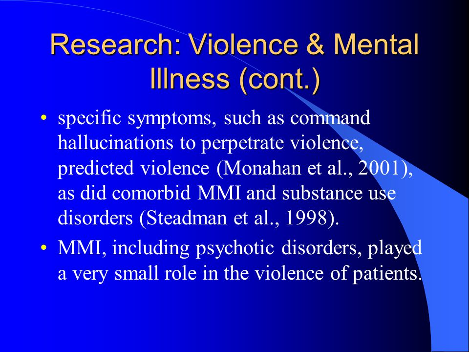 Research: Violence & Mental Illness (cont.) specific symptoms, such as command hallucinations to perpetrate violence, predicted violence (Monahan et al., 2001), as did comorbid MMI and substance use disorders (Steadman et al., 1998).