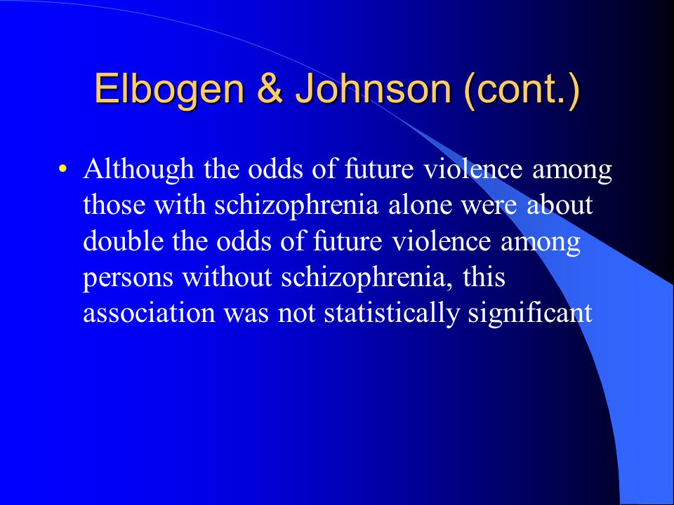 Elbogen & Johnson (cont.) Although the odds of future violence among those with schizophrenia alone were about double the odds of future violence among persons without schizophrenia, this association was not statistically significant