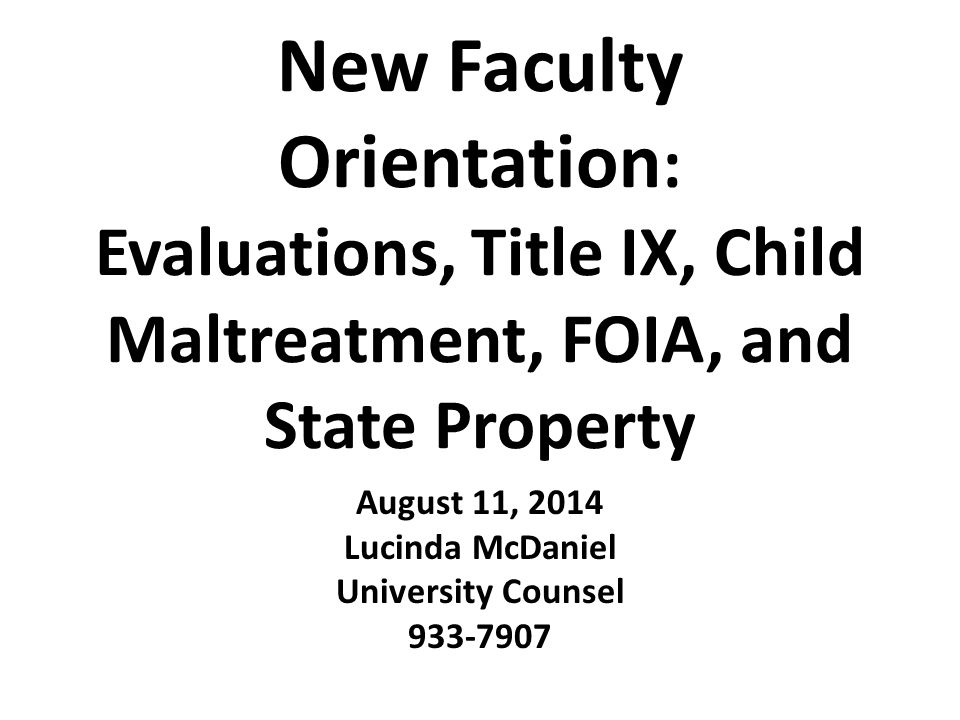 New Faculty Orientation : Evaluations, Title IX, Child Maltreatment, FOIA, and State Property August 11, 2014 Lucinda McDaniel University Counsel 933-7907