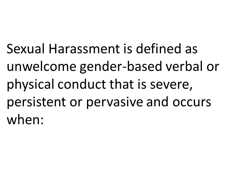 Sexual Harassment is defined as unwelcome gender-based verbal or physical conduct that is severe, persistent or pervasive and occurs when: