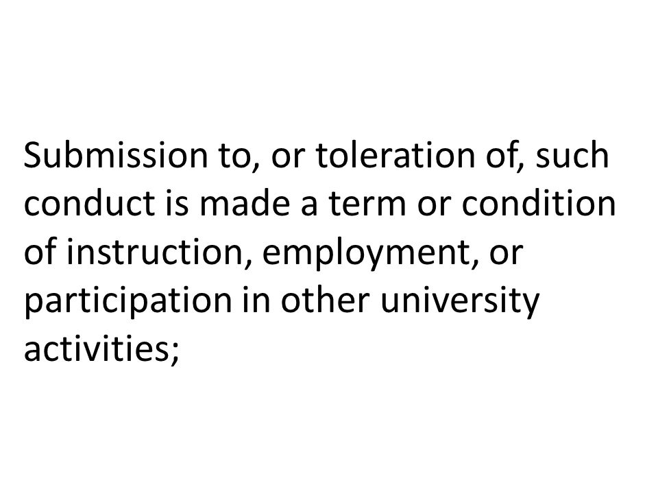 Submission to, or toleration of, such conduct is made a term or condition of instruction, employment, or participation in other university activities;