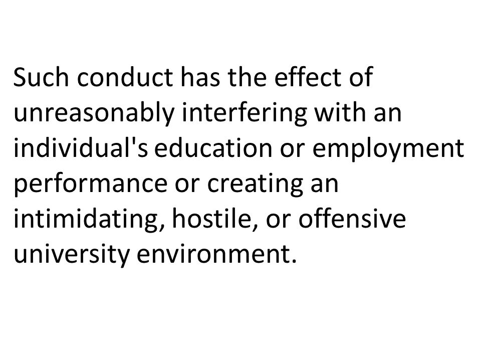 Such conduct has the effect of unreasonably interfering with an individual s education or employment performance or creating an intimidating, hostile, or offensive university environment.