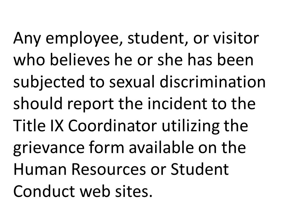 Any employee, student, or visitor who believes he or she has been subjected to sexual discrimination should report the incident to the Title IX Coordinator utilizing the grievance form available on the Human Resources or Student Conduct web sites.