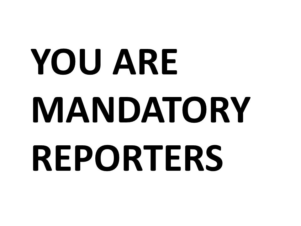 YOU ARE MANDATORY REPORTERS