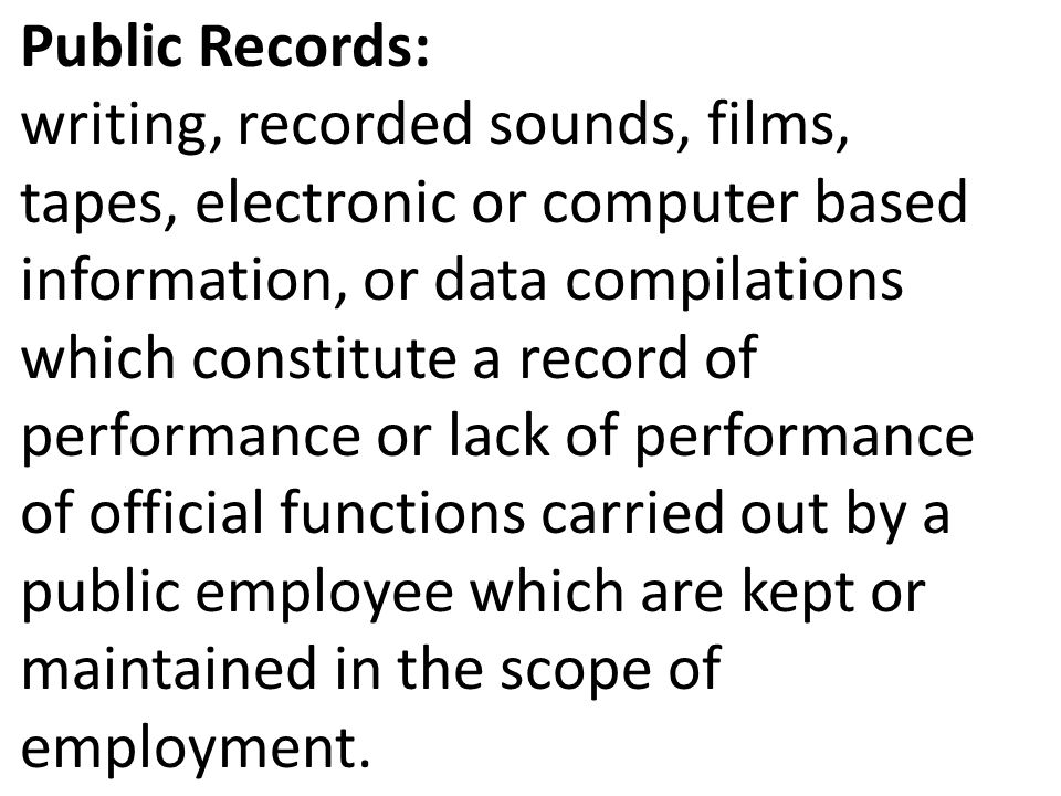 Public Records: writing, recorded sounds, films, tapes, electronic or computer based information, or data compilations which constitute a record of performance or lack of performance of official functions carried out by a public employee which are kept or maintained in the scope of employment.