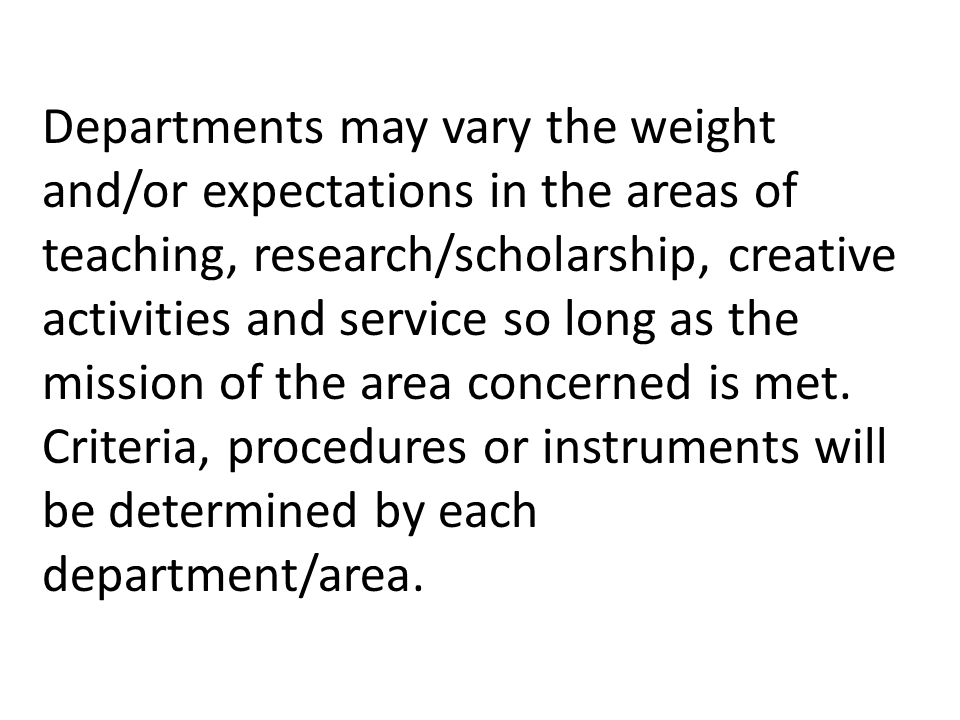 Departments may vary the weight and/or expectations in the areas of teaching, research/scholarship, creative activities and service so long as the mission of the area concerned is met.
