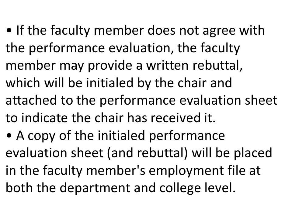 If the faculty member does not agree with the performance evaluation, the faculty member may provide a written rebuttal, which will be initialed by the chair and attached to the performance evaluation sheet to indicate the chair has received it.