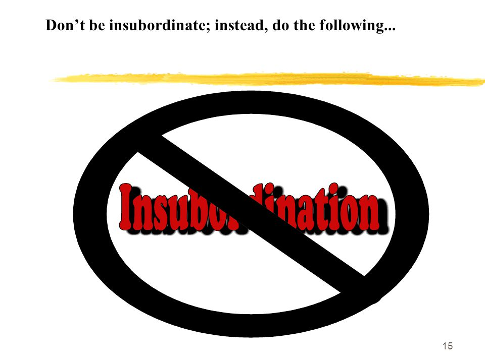 15 Don't be insubordinate; instead, do the following...