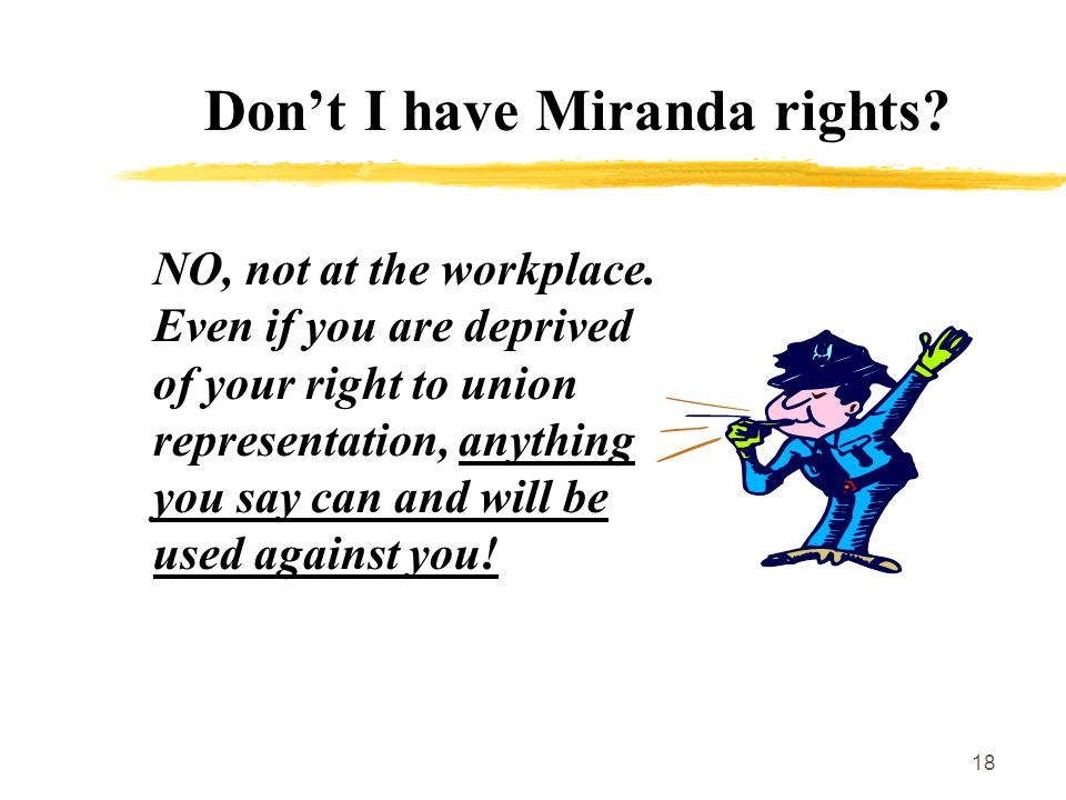 18 Don't I have Miranda rights. NO, not at the workplace.