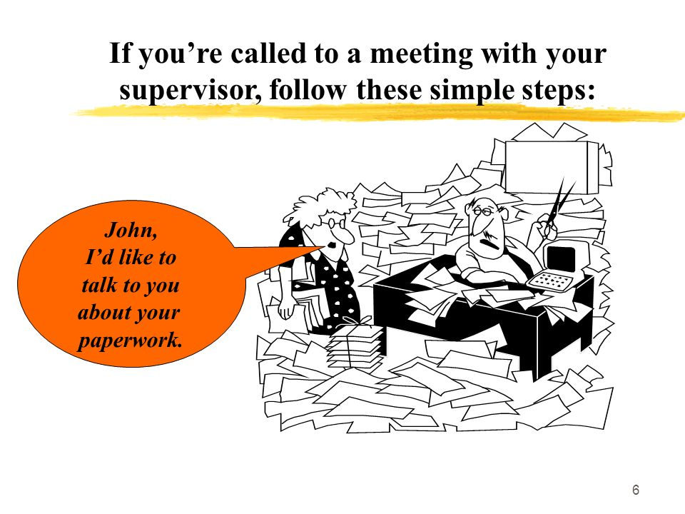 6 If you're called to a meeting with your supervisor, follow these simple steps: John, I'd like to talk to you about your paperwork.
