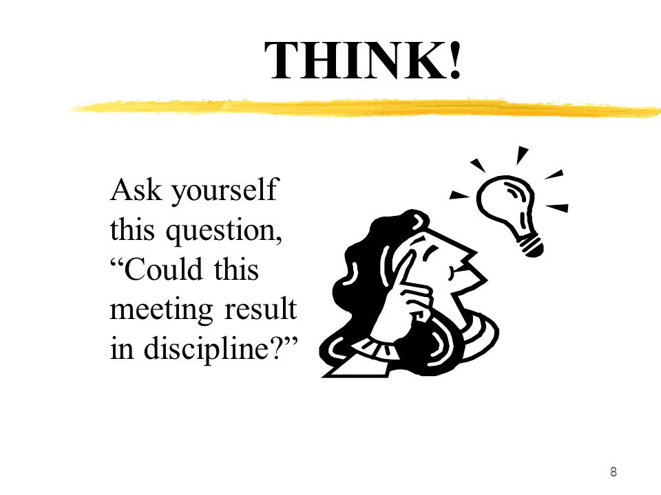 8 THINK! Ask yourself this question, Could this meeting result in discipline