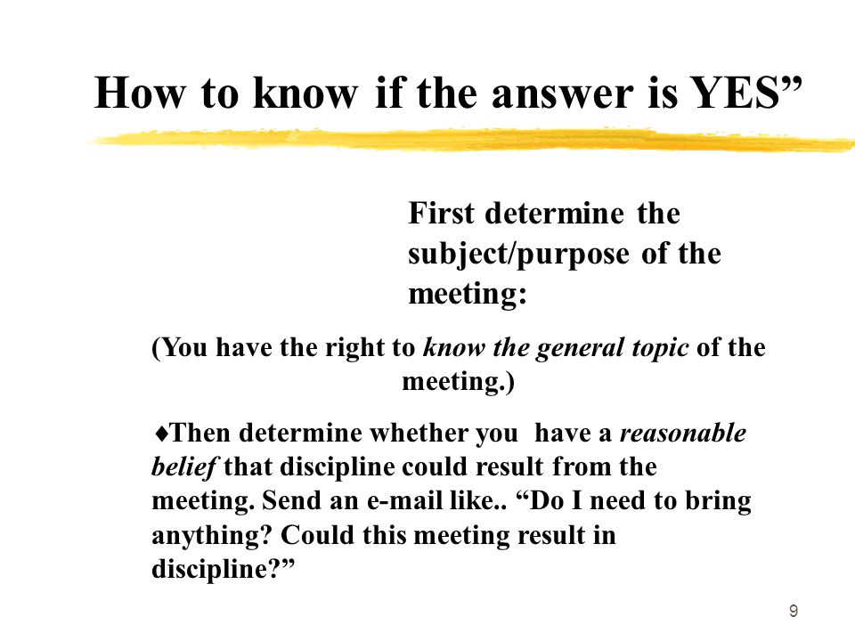 9 How to know if the answer is YES First determine the subject/purpose of the meeting: (You have the right to know the general topic of the meeting.)  Then determine whether you have a reasonable belief that discipline could result from the meeting.