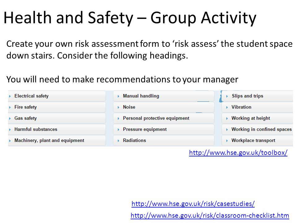 Health and Safety – Group Activity http://www.hse.gov.uk/toolbox/ http://www.hse.gov.uk/risk/classroom-checklist.htm Create your own risk assessment form to 'risk assess' the student space down stairs.