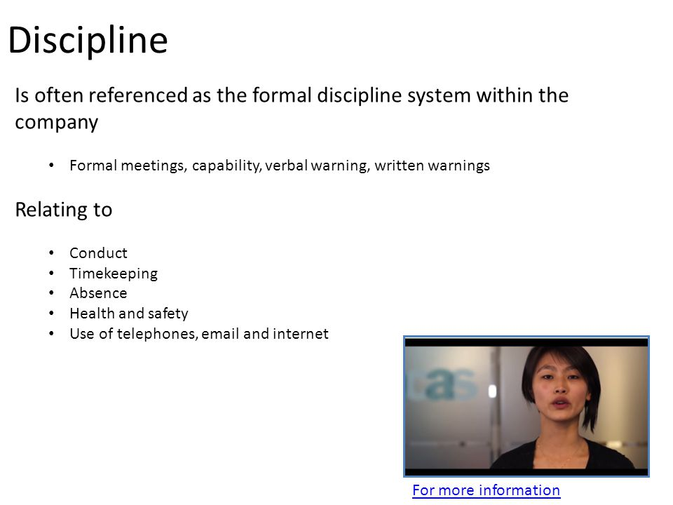 Discipline Is often referenced as the formal discipline system within the company Formal meetings, capability, verbal warning, written warnings Relating to Conduct Timekeeping Absence Health and safety Use of telephones, email and internet For more information