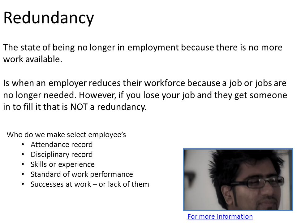 Redundancy The state of being no longer in employment because there is no more work available.