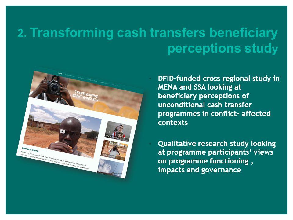 2. Transforming cash transfers beneficiary perceptions stud y DFID-funded cross regional study in MENA and SSA looking at beneficiary perceptions of u