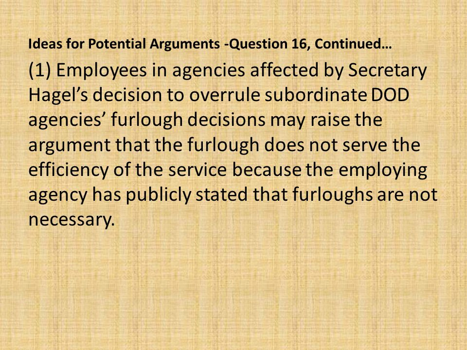 Ideas for Potential Arguments -Question 16, Continued… (1) Employees in agencies affected by Secretary Hagel's decision to overrule subordinate DOD agencies' furlough decisions may raise the argument that the furlough does not serve the efficiency of the service because the employing agency has publicly stated that furloughs are not necessary.